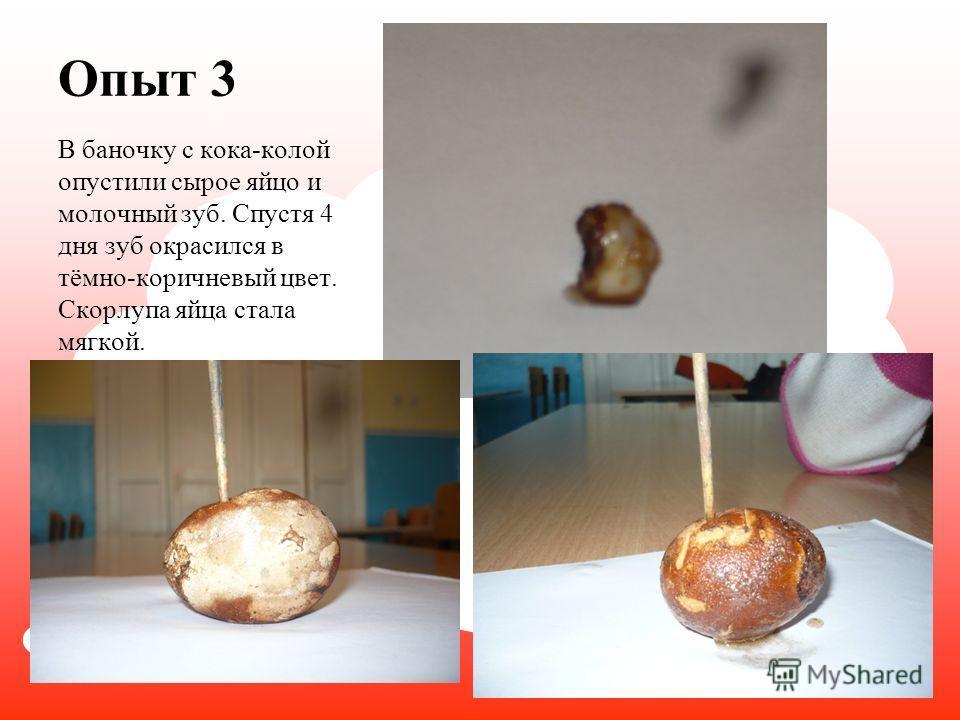 Опыт 3 В баночку с кока-колой опустили сырое яйцо и молочный зуб. Спустя 4 дня зуб окрасился в тёмно-коричневый цвет. Скорлупа яйца стала мягкой.