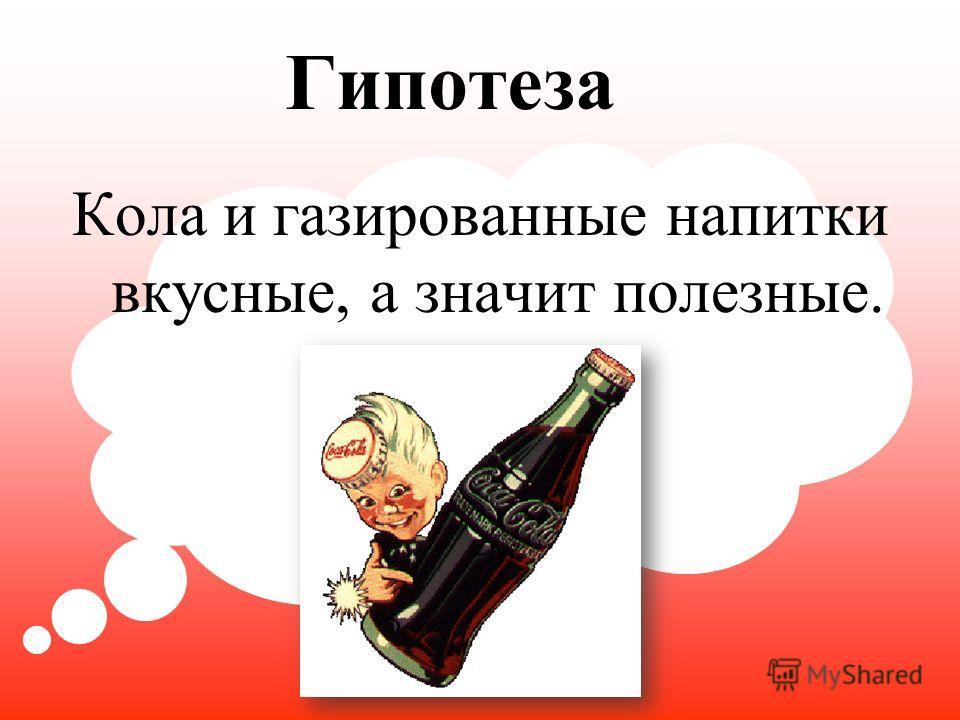 Гипотеза Кола и газированные напитки вкусные, а значит полезные.