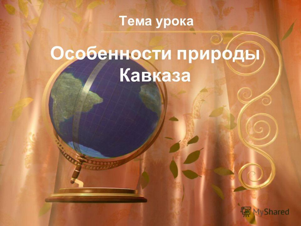 Особенности природы Кавказа Тема урока
