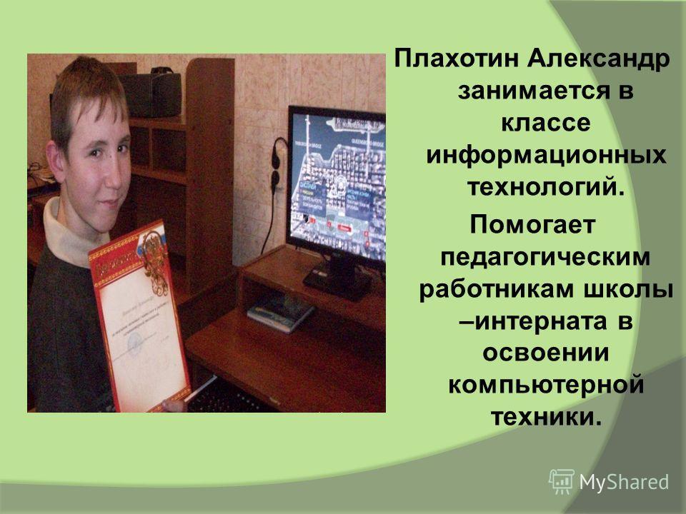 Плахотин Александр занимается в классе информационных технологий. Помогает педагогическим работникам школы –интерната в освоении компьютерной техники.