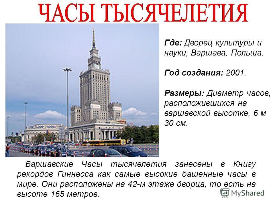 Варшавские Часы тысячелетия занесены в Книгу рекордов Гиннесса как самые высокие башенные часы в мире. Они расположены на 42-м этаже дворца, то есть на высоте 165 метров. Где: Дворец культуры и науки, Варшава, Польша. Год создания: 2001. Размеры: Диа