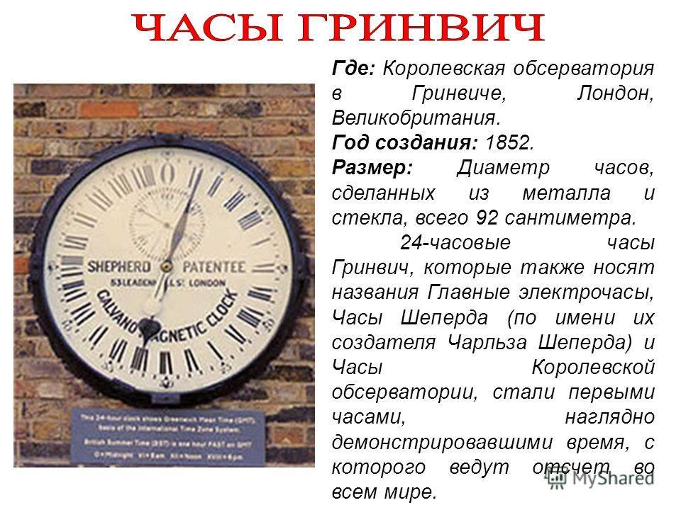 Где: Королевская обсерватория в Гринвиче, Лондон, Великобритания. Год создания: 1852. Размер: Диаметр часов, сделанных из металла и стекла, всего 92 сантиметра. 24-часовые часы Гринвич, которые также носят названия Главные электрочасы, Часы Шеперда (