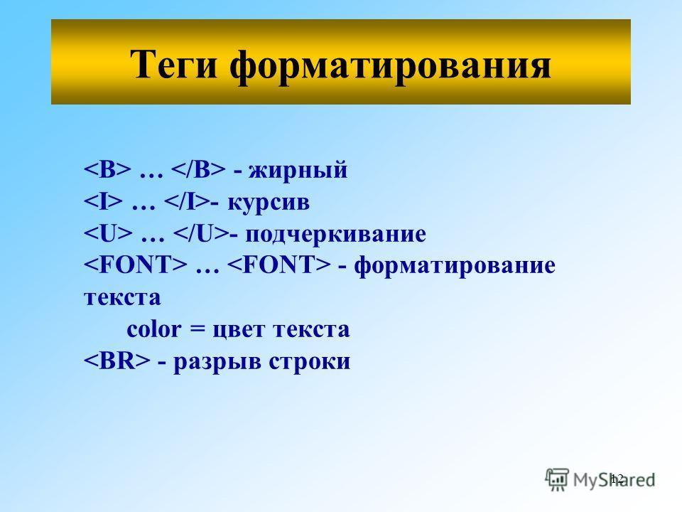 12 … - жирный … - курсив … - подчеркивание … - форматирование текста color = цвет текста - разрыв строки Теги форматирования