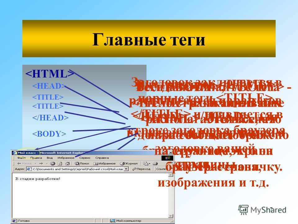7 Главные теги  Всегда начинайте с тега и заканчивайте. Это важная пара сообщает Web- браузеру о том, что он видит HTML-страничку. Внутри тегов распологается пара тегов, для включения информации о заголовке вашей страницы Заголовок заключается в парн