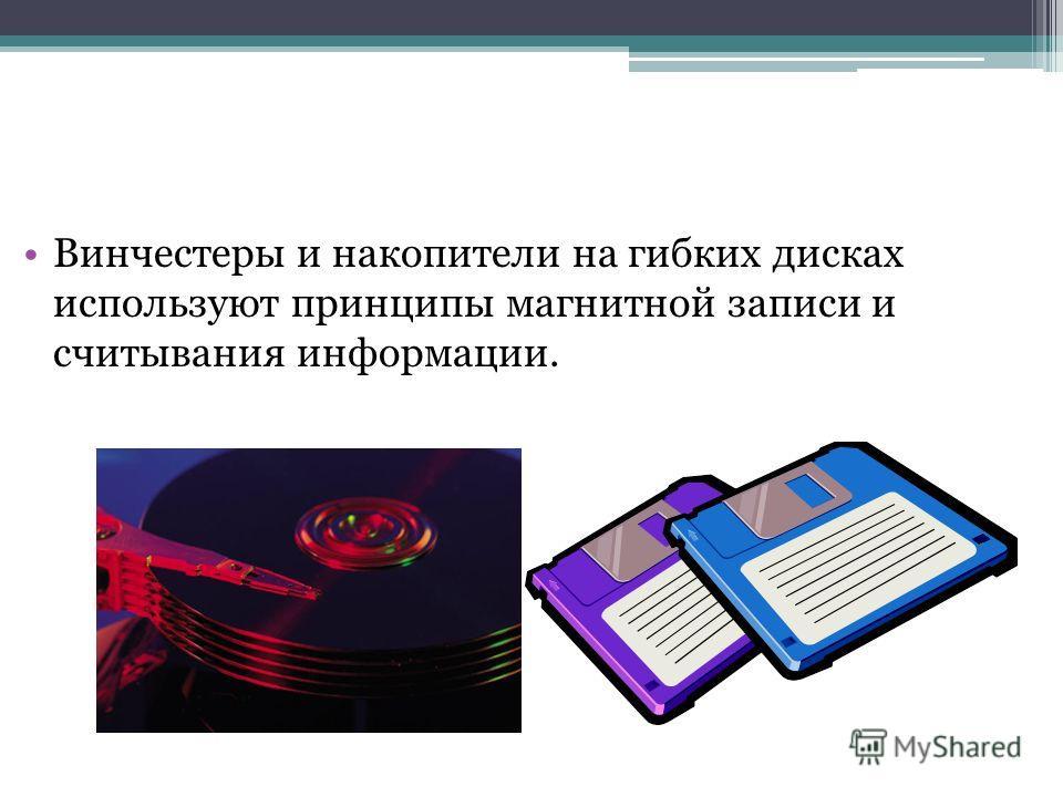 Винчестеры и накопители на гибких дисках используют принципы магнитной записи и считывания информации.