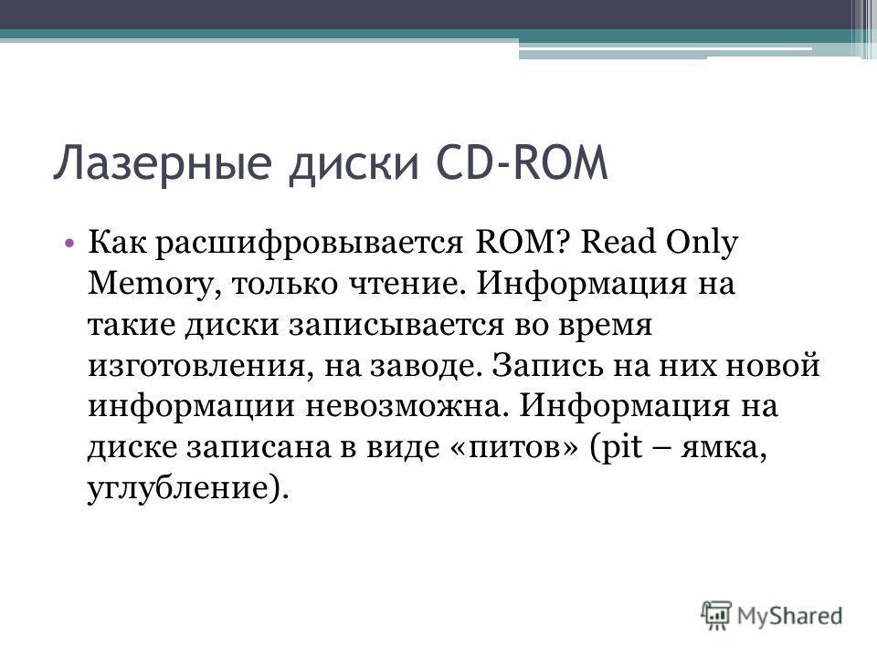 Лазерные диски CD-ROM Как расшифровывается ROM? Read Only Memory, только чтение. Информация на такие диски записывается во время изготовления, на заводе. Запись на них новой информации невозможна. Информация на диске записана в виде «питов» (pit – ям