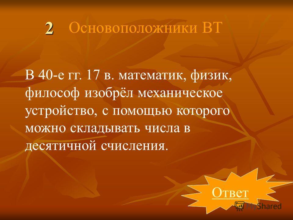 2 Ответ В 40-е гг. 17 в. математик, физик, философ изобрёл механическое устройство, с помощью которого можно складывать числа в десятичной счисления. Основоположники ВТ