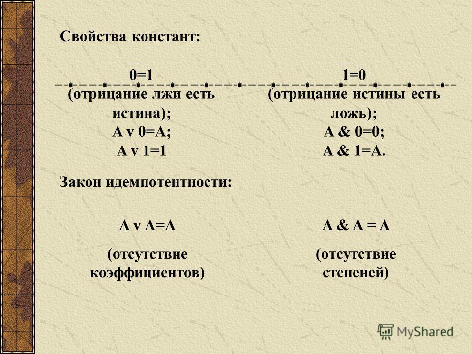 Свойства констант: 0=1 (отрицание лжи есть истина); A v 0=A; A v 1=1 1=0 (отрицание истины есть ложь); A & 0=0; A & 1=A. Закон идемпотентности: A v A=A (отсутствие коэффициентов) A & A = A (отсутствие степеней)