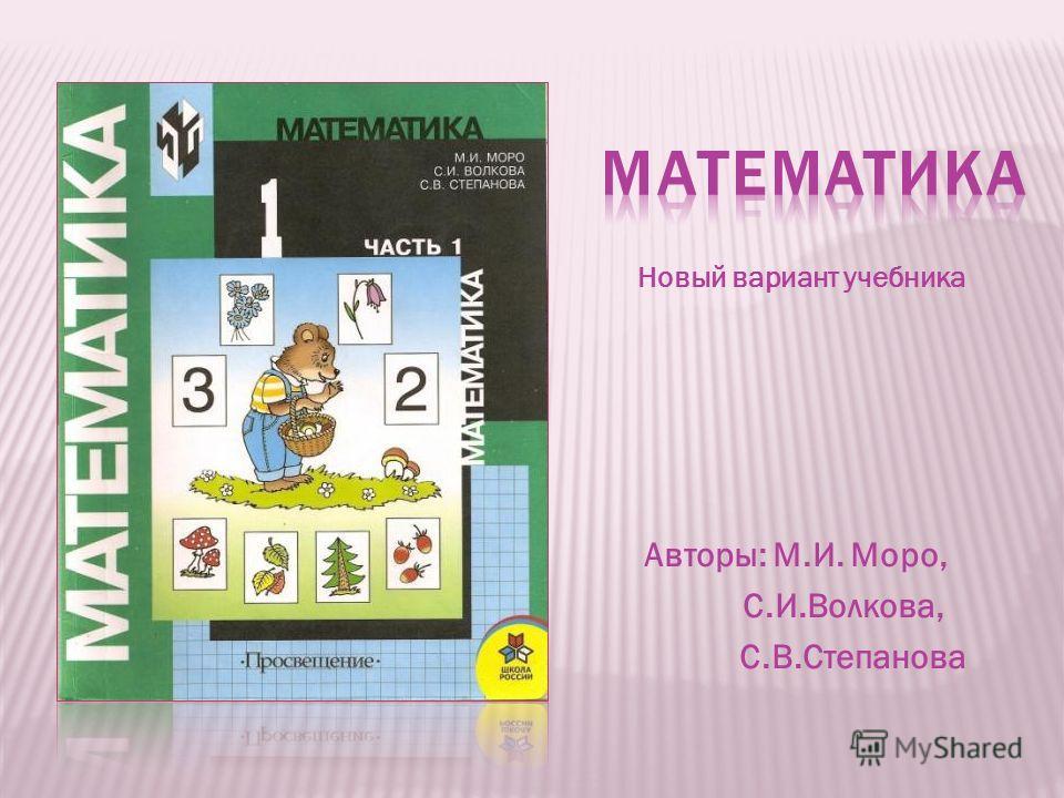 Авторы: М.И. Моро, С.И.Волкова, С.В.Степанова Новый вариант учебника