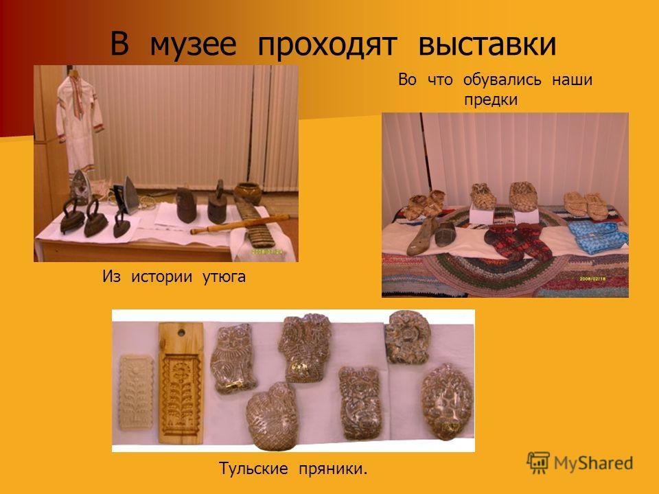В музее проходят выставки Во что обувались наши предки Из истории утюга Тульские пряники.