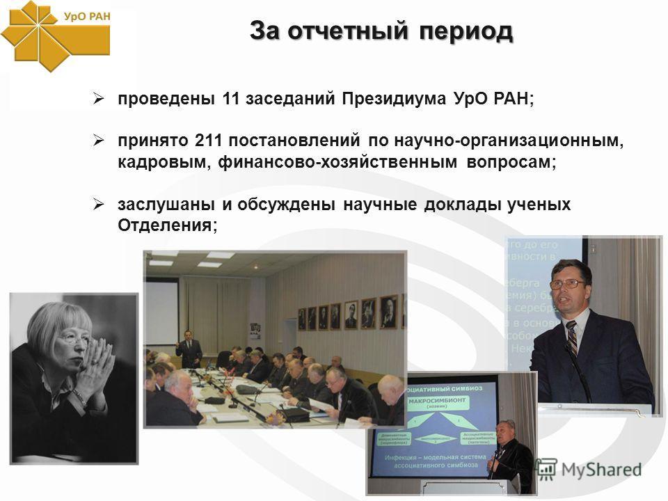 За отчетный период проведены 11 заседаний Президиума УрО РАН; принято 211 постановлений по научно-организационным, кадровым, финансово-хозяйственным вопросам; заслушаны и обсуждены научные доклады ученых Отделения;