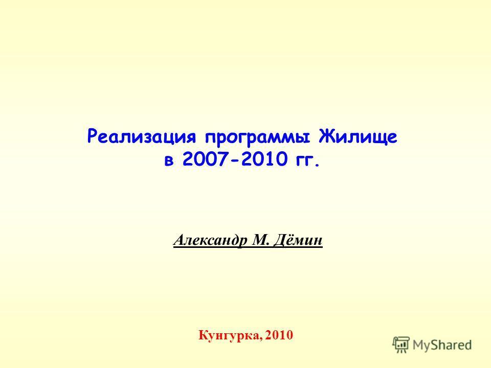 Александр М. Дёмин Реализация программы Жилище в 2007-2010 гг. Кунгурка, 2010
