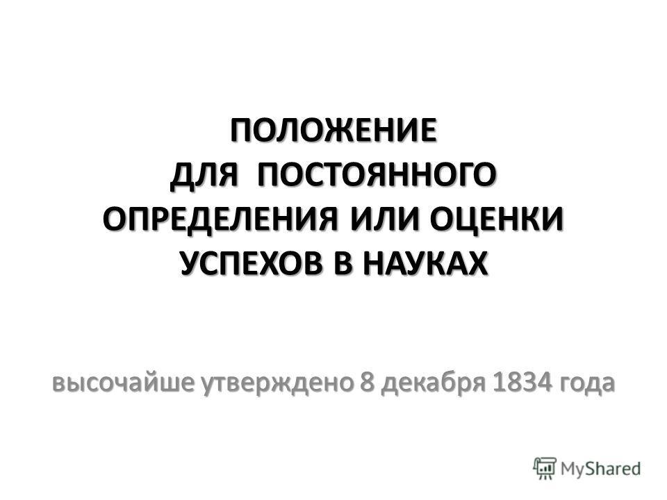 ПОЛОЖЕНИЕ ДЛЯ ПОСТОЯННОГО ОПРЕДЕЛЕНИЯ ИЛИ ОЦЕНКИ УСПЕХОВ В НАУКАХ высочайше утверждено 8 декабря 1834 года