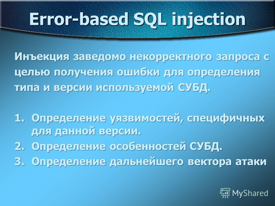 Error-based SQL injection Инъекция заведомо некорректного запроса с целью получения ошибки для определения типа и версии используемой СУБД. 1.Определение уязвимостей, специфичных для данной версии. 2.Определение особенностей СУБД. 3.Определение дальн