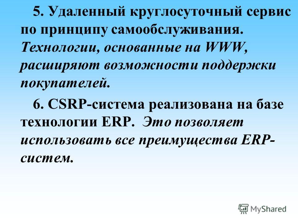 5. Удаленный круглосуточный сервис по принципу самообслуживания. Технологии, основанные на WWW, расширяют возможности поддержки покупателей. 6. CSRP-система реализована на базе технологии ERP. Это позволяет использовать все преимущества ERP- систем.