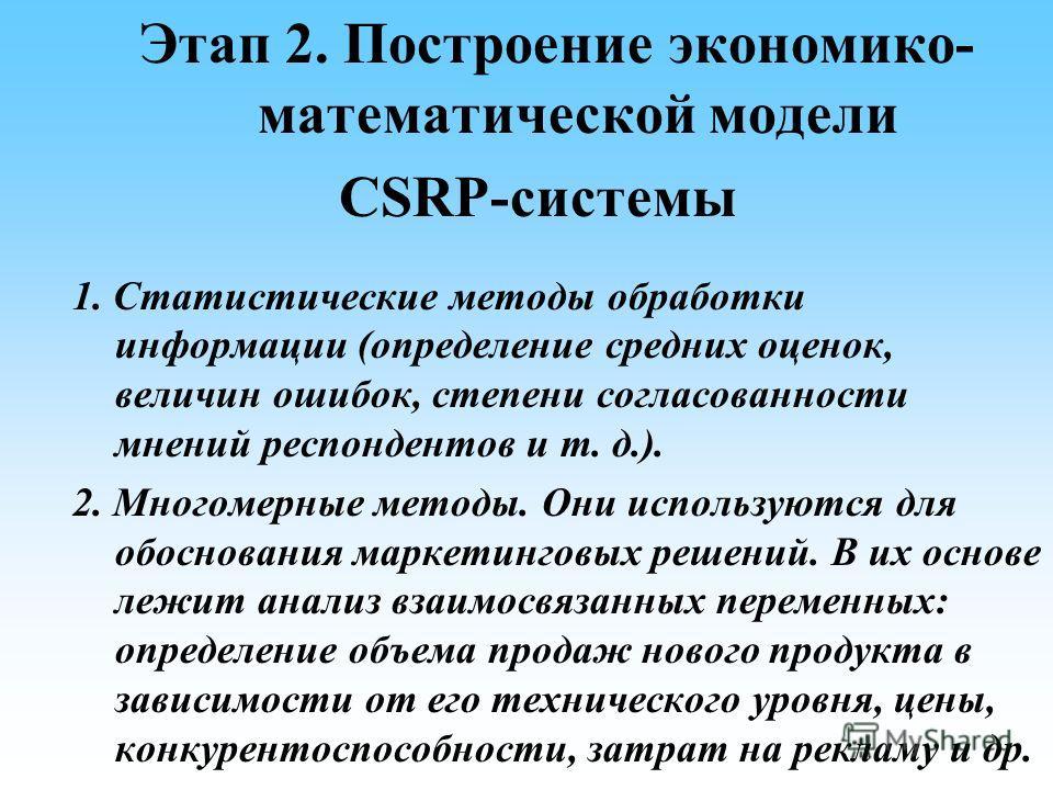 Этап 2. Построение экономико- математической модели CSRP-системы 1. Статистические методы обработки информации (определение средних оценок, величин ошибок, степени согласованности мнений респондентов и т. д.). 2. Многомерные методы. Они используются