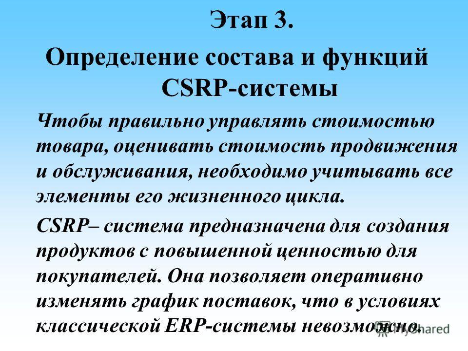 Этап 3. Определение состава и функций CSRP-системы Чтобы правильно управлять стоимостью товара, оценивать стоимость продвижения и обслуживания, необходимо учитывать все элементы его жизненного цикла. CSRP– система предназначена для создания продуктов