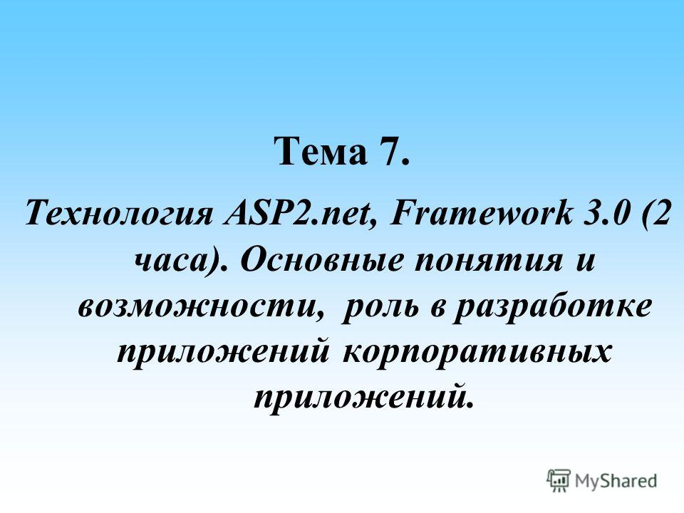 Тема 7. Технология ASP2.net, Framework 3.0 (2 часа). Основные понятия и возможности, роль в разработке приложений корпоративных приложений.