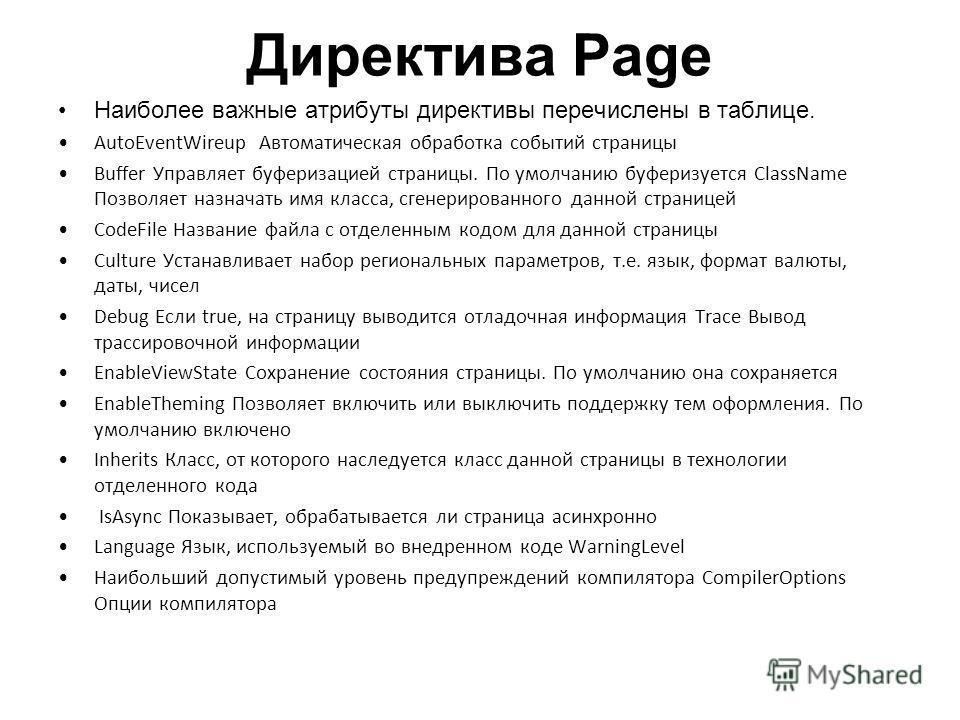 Директива Page Наиболее важные атрибуты директивы перечислены в таблице. AutoEventWireup Автоматическая обработка событий страницы Buffer Управляет буферизацией страницы. По умолчанию буферизуется ClassName Позволяет назначать имя класса, сгенерирова