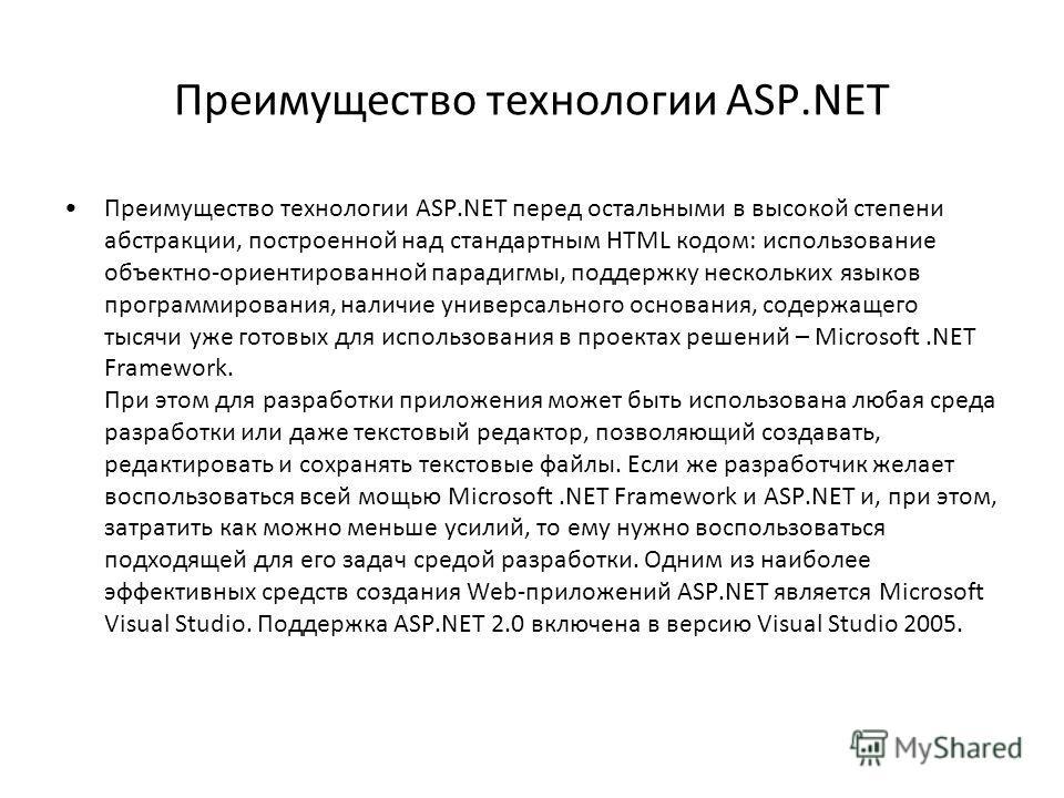 Преимущество технологии ASP.NET Преимущество технологии ASP.NET перед остальными в высокой степени абстракции, построенной над стандартным HTML кодом: использование объектно-ориентированной парадигмы, поддержку нескольких языков программирования, нал