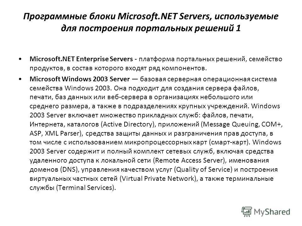 Программные блоки Microsoft.NET Servers, используемые для построения портальных решений 1 Microsoft.NET Enterprise Servers - платформа портальных решений, семейство продуктов, в состав которого входят ряд компонентов. Microsoft Windows 2003 Server ба