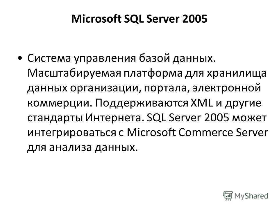 Microsoft SQL Server 2005 Cистема управления базой данных. Масштабируемая платформа для хранилища данных организации, портала, электронной коммерции. Поддерживаются XML и другие стандарты Интернета. SQL Server 2005 может интегрироваться с Microsoft C