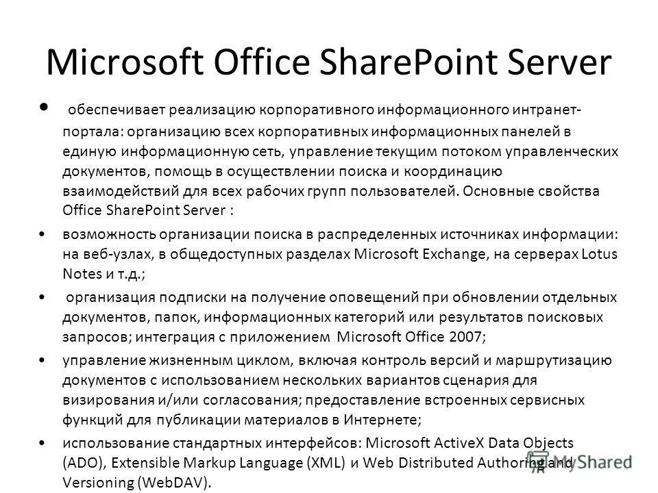 Microsoft Office SharePoint Server обеспечивает реализацию корпоративного информационного интранет- портала: организацию всех корпоративных информационных панелей в единую информационную сеть, управление текущим потоком управленческих документов, пом