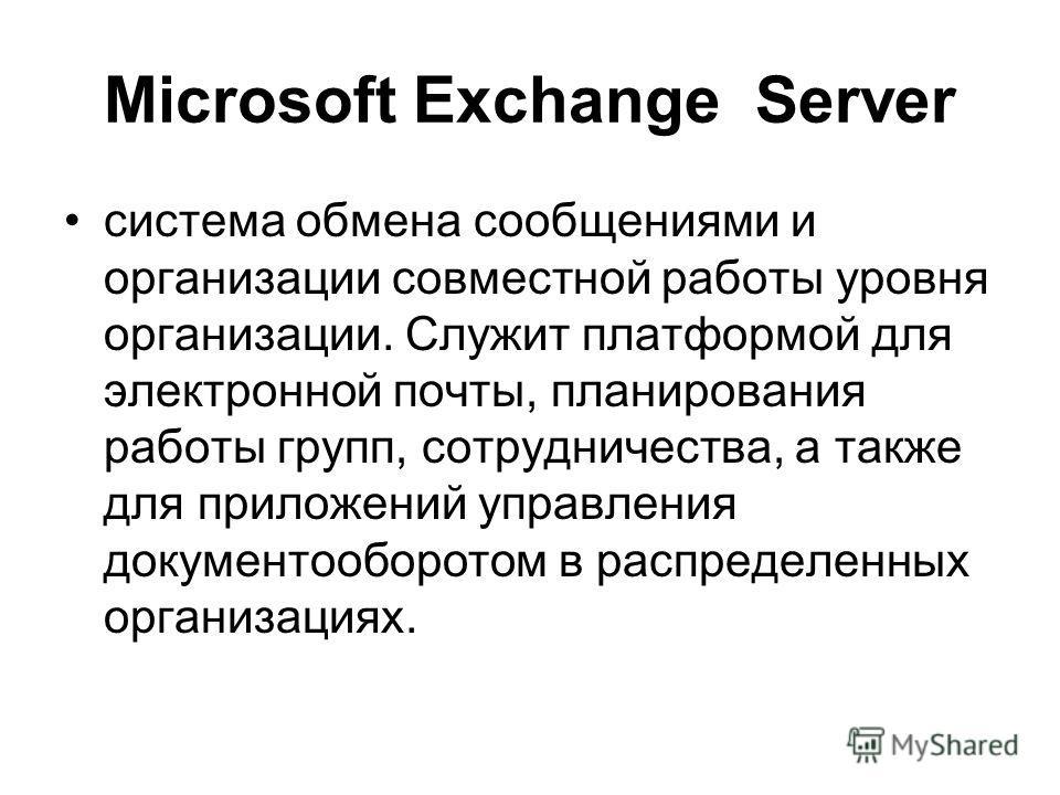 Microsoft Exchange Server система обмена сообщениями и организации совместной работы уровня организации. Служит платформой для электронной почты, планирования работы групп, сотрудничества, а также для приложений управления документооборотом в распред