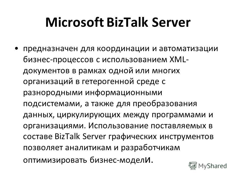 Microsoft BizTalk Server предназначен для координации и автоматизации бизнес-процессов с использованием XML- документов в рамках одной или многих организаций в гетерогенной среде с разнородными информационными подсистемами, а также для преобразования