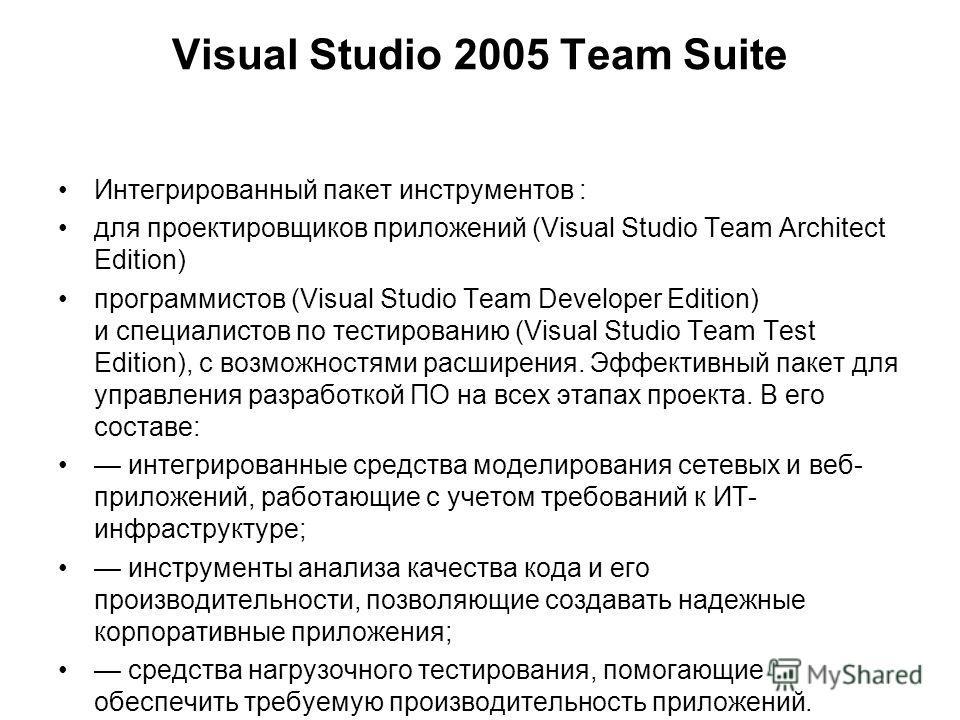 Visual Studio 2005 Team Suite Интегрированный пакет инструментов : для проектировщиков приложений (Visual Studio Team Architect Edition) программистов (Visual Studio Team Developer Edition) и специалистов по тестированию (Visual Studio Team Test Edit