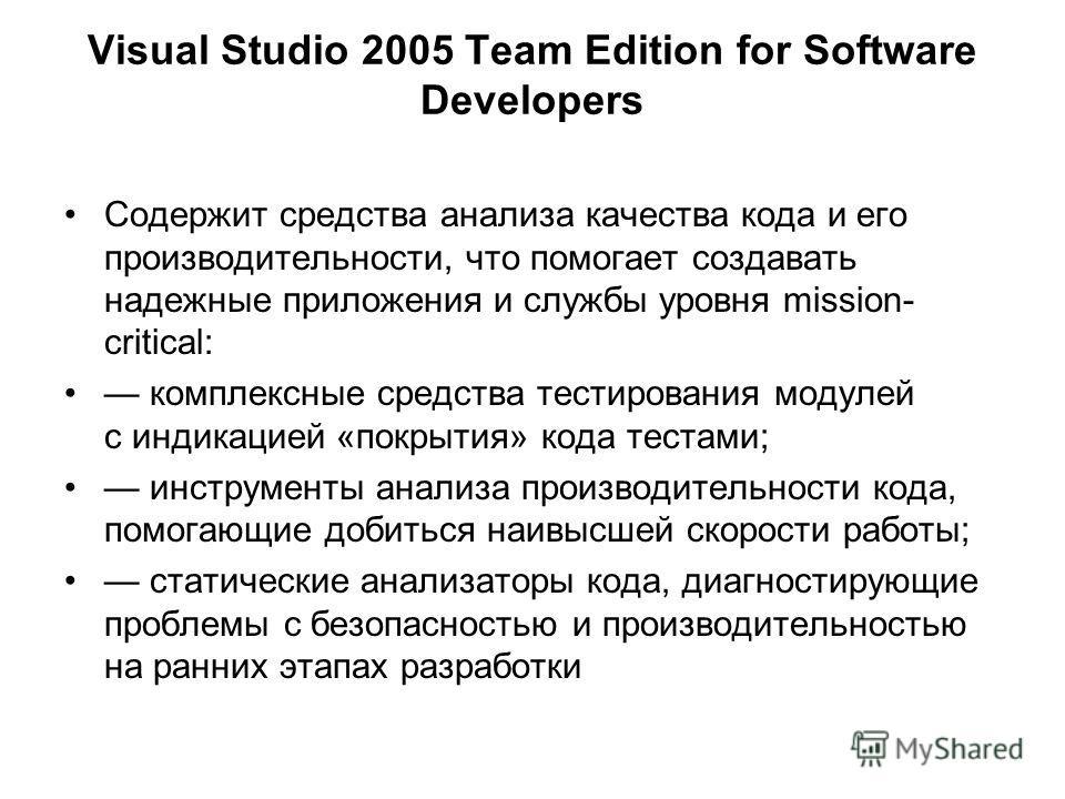 Visual Studio 2005 Team Edition for Software Developers Содержит средства анализа качества кода и его производительности, что помогает создавать надежные приложения и службы уровня mission- critical: комплексные средства тестирования модулей с индика