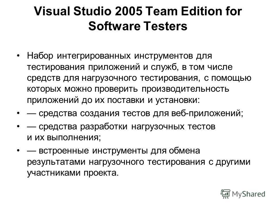 Visual Studio 2005 Team Edition for Software Testers Набор интегрированных инструментов для тестирования приложений и служб, в том числе средств для нагрузочного тестирования, с помощью которых можно проверить производительность приложений до их пост