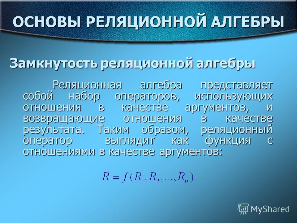 ОСНОВЫ РЕЛЯЦИОННОЙ АЛГЕБРЫ Реляционная алгебра представляет собой набор операторов, использующих отношения в качестве аргументов, и возвращающие отношения в качестве результата. Таким образом, реляционный оператор выглядит как функция с отношениями в