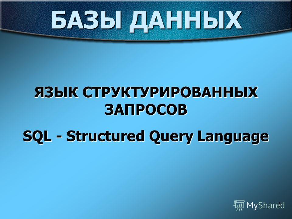 1 БАЗЫ ДАННЫХ ЯЗЫК СТРУКТУРИРОВАННЫХ ЗАПРОСОВ SQL - Structured Query Language