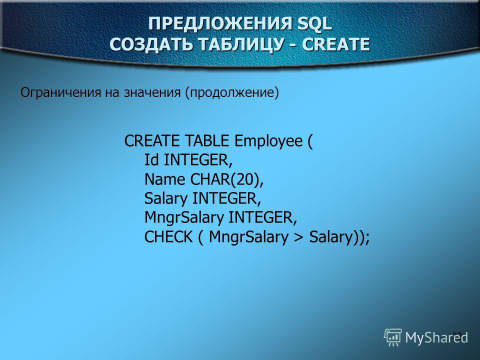 22 ПРЕДЛОЖЕНИЯ SQL СОЗДАТЬ ТАБЛИЦУ - CREATE Ограничения на значения (продолжение) CREATE TABLE Employee ( Id INTEGER, Name CHAR(20), Salary INTEGER, MngrSalary INTEGER, CHECK ( MngrSalary > Salary));