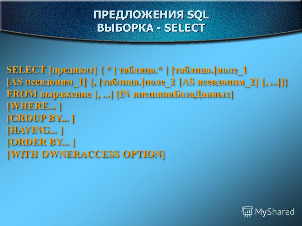 31 ПРЕДЛОЖЕНИЯ SQL ВЫБОРКА - SELECT SELECT [предикат] { * | таблица.* | [таблица.]поле_1 [AS псевдоним_1] [, [таблица.]поле_2 [AS псевдоним_2] [,...]]} FROM выражение [,...] [IN внешняяБазаДанных] [WHERE... ] [GROUP BY... ] [HAVING... ] [ORDER BY...