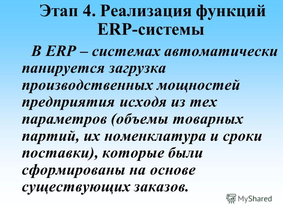 Этап 4. Реализация функций ERP-системы В ERP – системах автоматически панируется загрузка производственных мощностей предприятия исходя из тех параметров (объемы товарных партий, их номенклатура и сроки поставки), которые были сформированы на основе