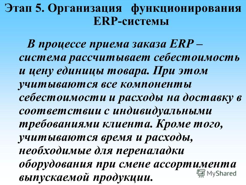 Этап 5. Организация функционирования ERP-системы В процессе приема заказа ERP – система рассчитывает себестоимость и цену единицы товара. При этом учитываются все компоненты себестоимости и расходы на доставку в соответствии с индивидуальными требова