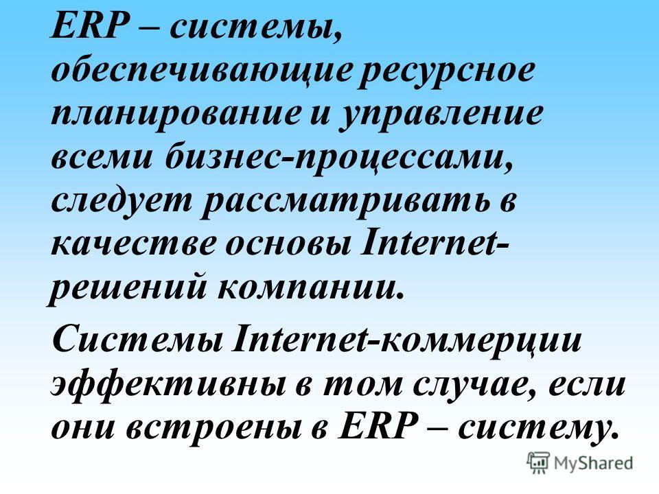 ERP – системы, обеспечивающие ресурсное планирование и управление всеми бизнес-процессами, следует рассматривать в качестве основы Internet- решений компании. Системы Internet-коммерции эффективны в том случае, если они встроены в ERP – систему.
