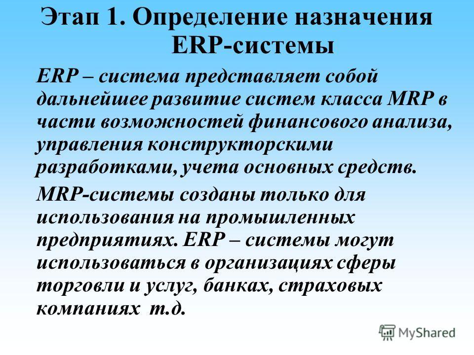 Этап 1. Определение назначения ЕRP-системы ERP – система представляет собой дальнейшее развитие систем класса MRP в части возможностей финансового анализа, управления конструкторскими разработками, учета основных средств. MRP-системы созданы только д
