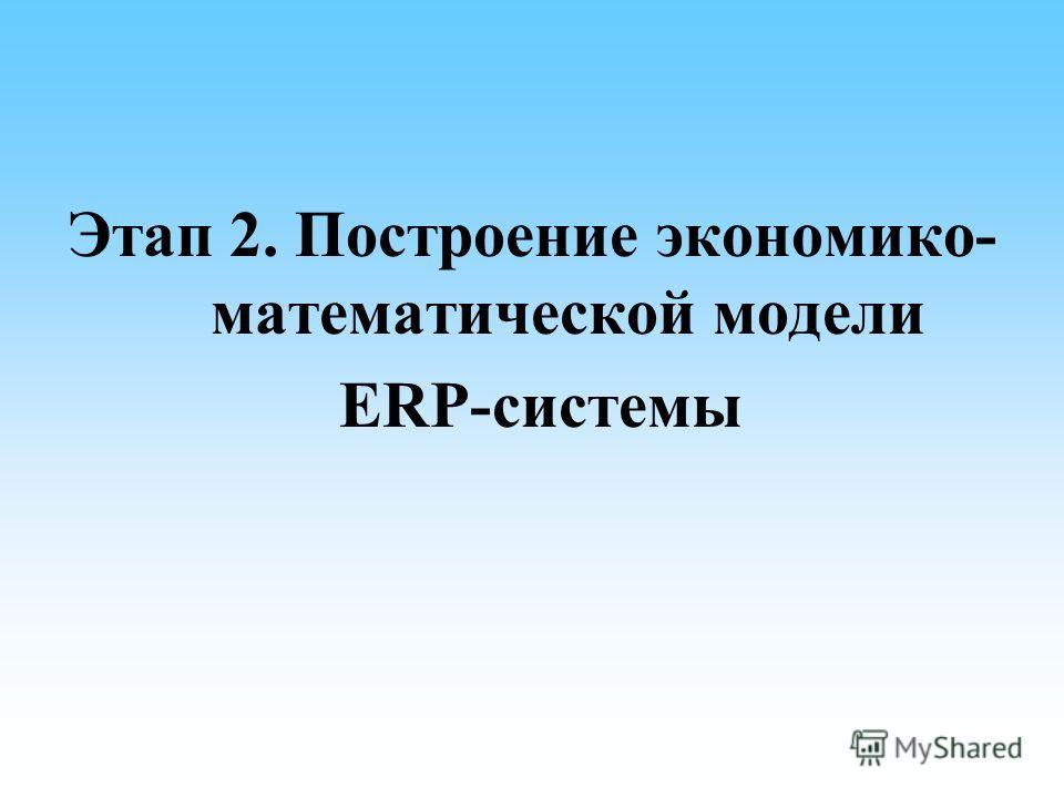Этап 2. Построение экономико- математической модели ERP-системы