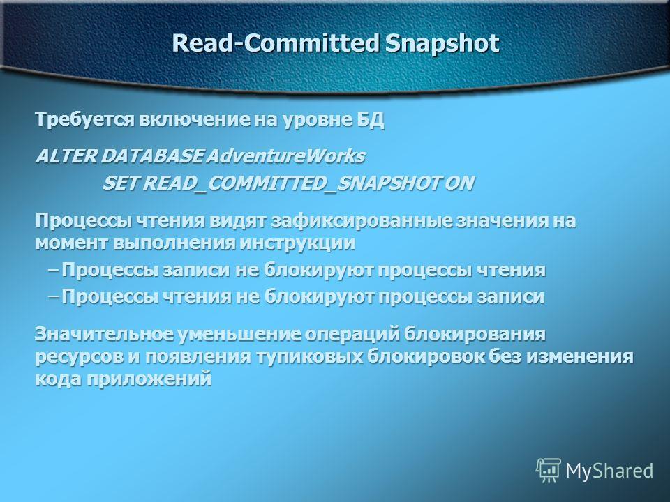 Read-Committed Snapshot Требуется включение на уровне БД ALTER DATABASE AdventureWorks SET READ_COMMITTED_SNAPSHOT ON Процессы чтения видят зафиксированные значения на момент выполнения инструкции –Процессы записи не блокируют процессы чтения –Процес