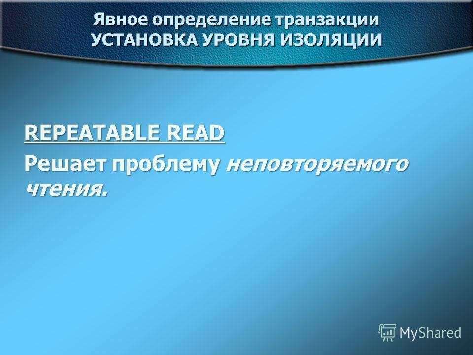 Явное определение транзакции УСТАНОВКА УРОВНЯ ИЗОЛЯЦИИ REPEATABLE READ Решает проблему неповторяемого чтения.