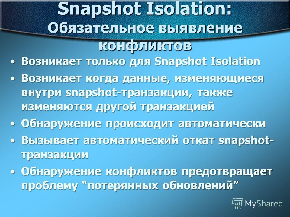 Snapshot Isolation: Обязательное выявление конфликтов Возникает только для Snapshot IsolationВозникает только для Snapshot Isolation Возникает когда данные, изменяющиеся внутри snapshot-транзакции, также изменяются другой транзакциейВозникает когда д