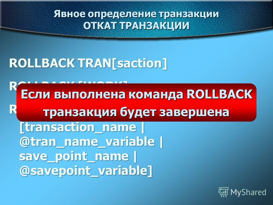 Явное определение транзакции ОТКАТ ТРАНЗАКЦИИ ROLLBACK TRAN[saction] ROLLBACK [WORK] ROLLBACK TRAN[saction] [transaction_name | @tran_name_variable | save_point_name | @savepoint_variable] Если выполнена команда ROLLBACK транзакция будет завершена