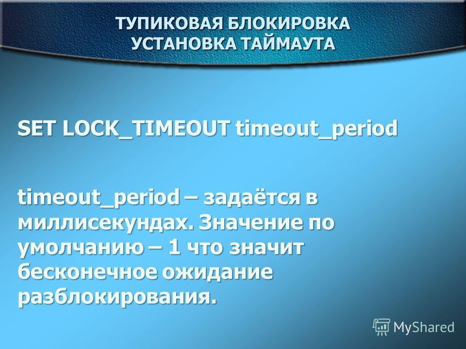 ТУПИКОВАЯ БЛОКИРОВКА УСТАНОВКА ТАЙМАУТА SET LOCK_TIMEOUT timeout_period timeout_period – задаётся в миллисекундах. Значение по умолчанию – 1 что значит бесконечное ожидание разблокирования.