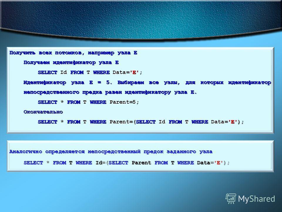 Получить всех потомков, например узла E Получаем идентификатор узла E SELECT Id FROM T WHERE Data='E'; Идентификатор узла E = 5. Выбираем все узлы, для которых идентификатор непосредственного предка равен идентификатору узла E. SELECT * FROM T WHERE
