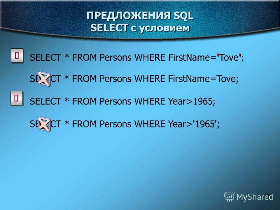 13 ПРЕДЛОЖЕНИЯ SQL SELECT с условием '' SELECT * FROM Persons WHERE FirstName='Tove' ; SELECT * FROM Persons WHERE FirstName=Tove; SELECT * FROM Persons WHERE Year>1965 ; SELECT * FROM Persons WHERE Year>'1965';