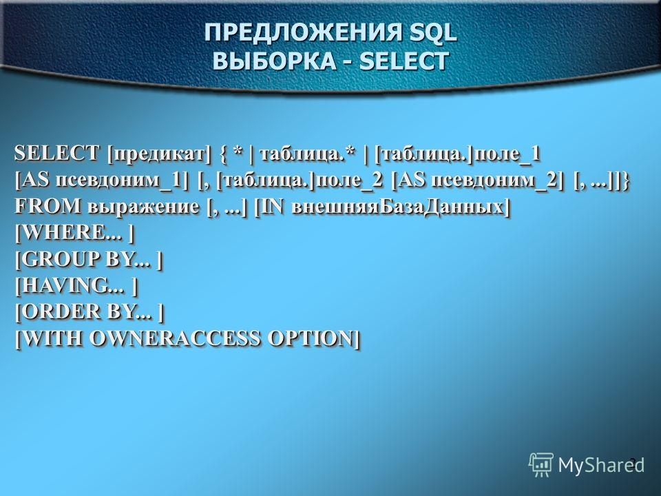 2 ПРЕДЛОЖЕНИЯ SQL ВЫБОРКА - SELECT SELECT [предикат] { * | таблица.* | [таблица.]поле_1 [AS псевдоним_1] [, [таблица.]поле_2 [AS псевдоним_2] [,...]]} FROM выражение [,...] [IN внешняяБазаДанных] [WHERE... ] [GROUP BY... ] [HAVING... ] [ORDER BY... ]