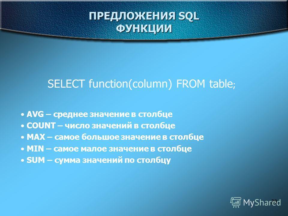 29 ПРЕДЛОЖЕНИЯ SQL ФУНКЦИИ SELECT function(column) FROM table ; AVG – среднее значение в столбце COUNT – число значений в столбце MAX – самое большое значение в столбце MIN – самое малое значение в столбце SUM – сумма значений по столбцу